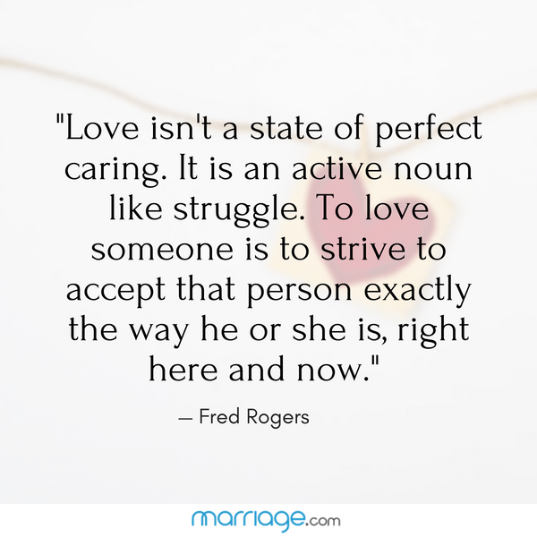 ""\""""Love isn't a state of perfect caring. It is an active noun like struggle. To love someone is to strive to accept that person exactly the way he or she is, right here and now."""" — Fred Rogers""600|600|?|en|2|847b35d00178a2f11b0e8382b968f795|False|UNLIKELY|0.3680739104747772