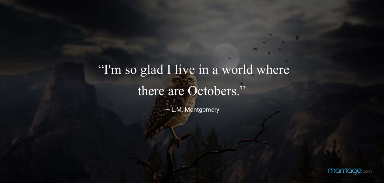 """I'm so glad I live in a world where there are Octobers.""— L.M. Montgomery"