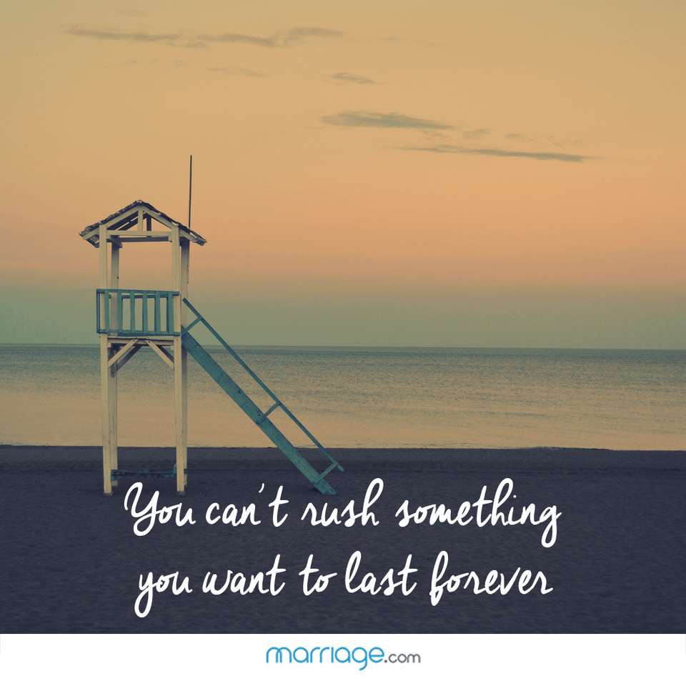 You can't rush something you want to last forever