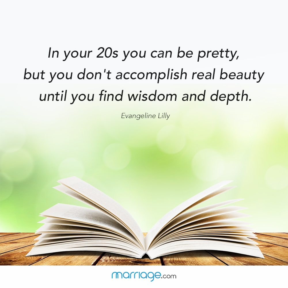In your 20s you con be pretty, but you don\'t accomplish real beauty until you find wisdom and depth. Evangeline Lilly