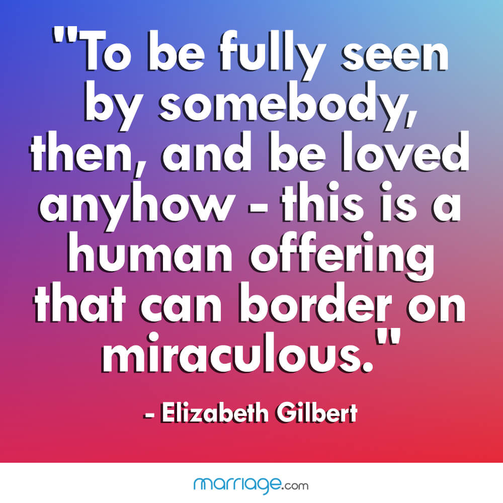 """To be fully seen by somebody, then, and be loved anyhow - this is a human offering that can border on miraculous.\"" - Elizabeth Gilbert"