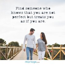 Find some one who knows that you are not perfect but treats you as if you are.