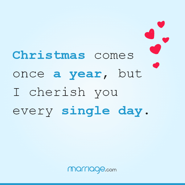Christmas comes once a year, but I cherish you every single day.