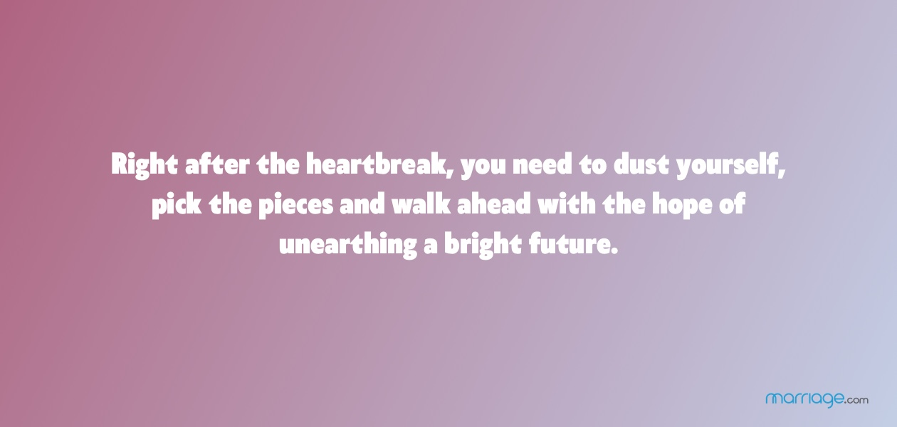 Right after the heartbreak, you need to dust yourself, pick the pieces and walk ahead with the hope of unearthing a bright future.