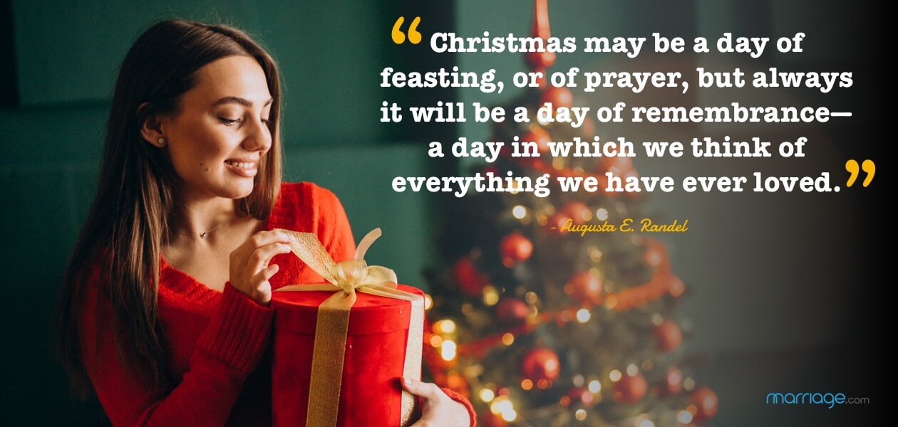 """Christmas may be a day of feasting, or of prayer, but always it will be a day of remembrance—a day in which we think of everything we have ever loved.  -  Augusta E. Randel"