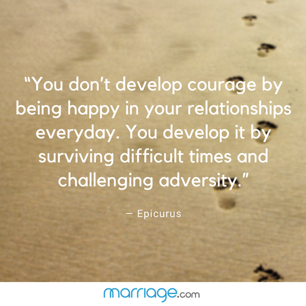 """You don't develop courage by being happy in your relationships everyday. You develop it by surviving difficult times and challenging adversity.""— Epicurus"