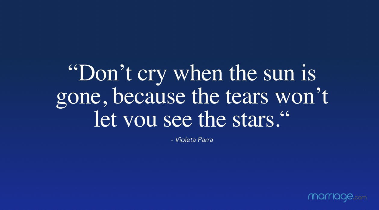 """Don't cry when the sun is gone, because the tears won't let you see the stars."" - Violeta Parra"