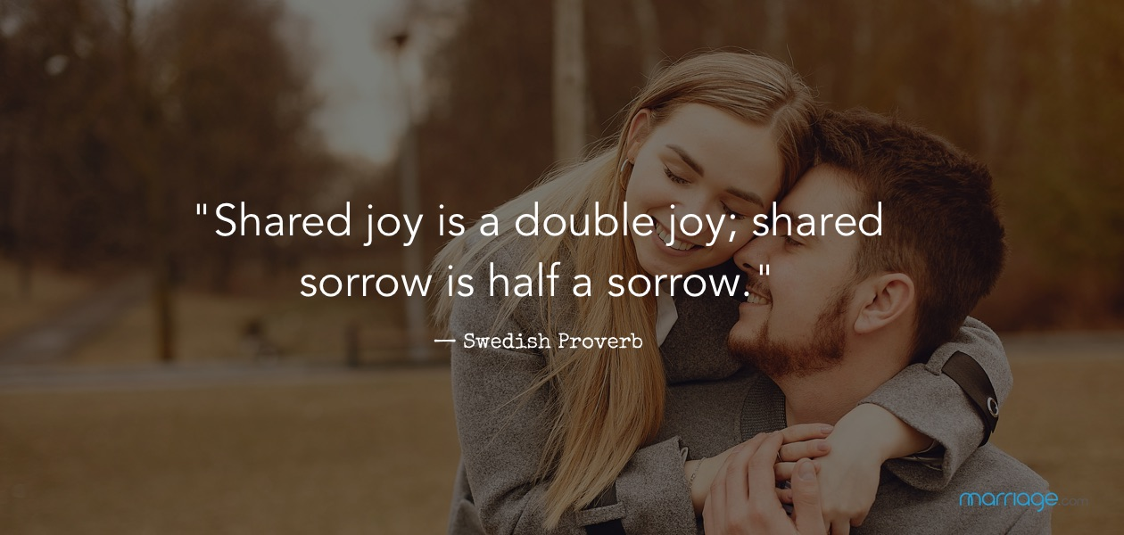 """Shared joy is a double joy; shared sorrow is half a sorrow."" — Swedish Proverb"