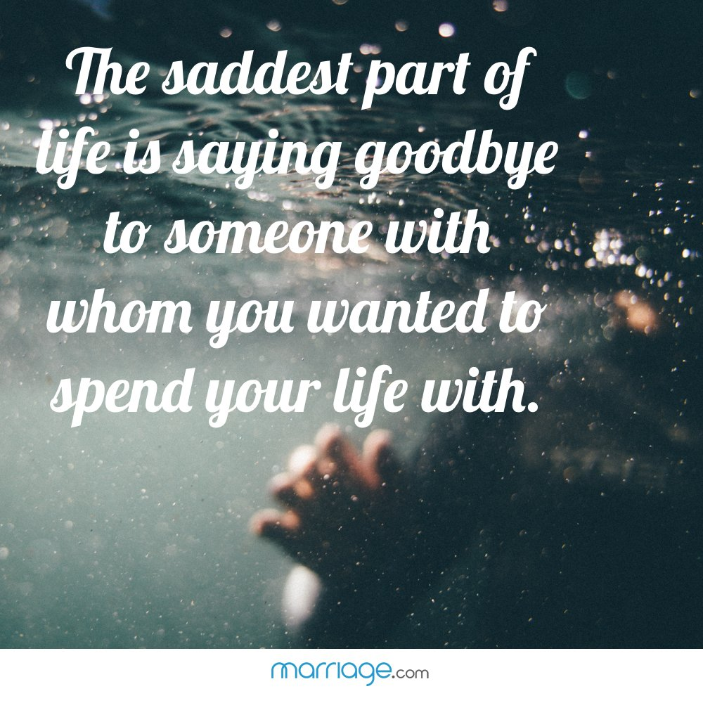 The saddest part of life is saying goodbye to someone with whom you wanted to spend your life with.