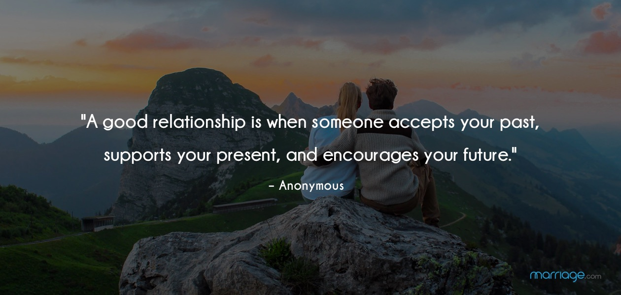 """A good relationship is when someone accepts your past, supports your present, and encourages your future.\"" – Anonymous"