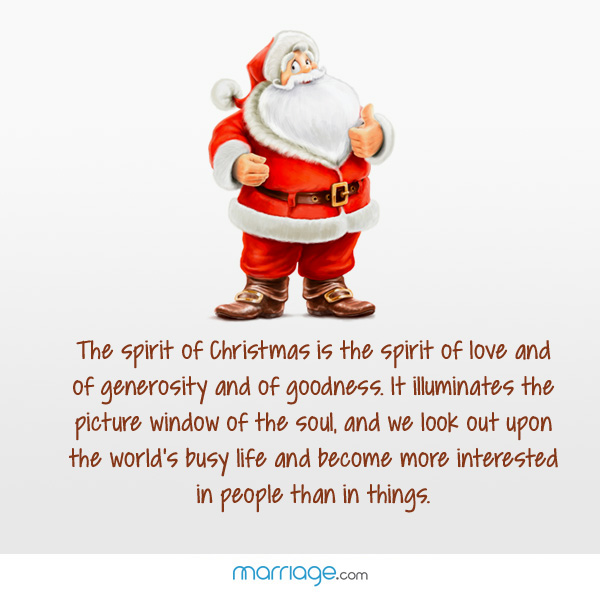 The spirit of Christmas is the spirit of love and of generosity and of goodness. It illuminates the picture window of the soul, and we look out upon the world's busy life and become more interested in people than in things.
