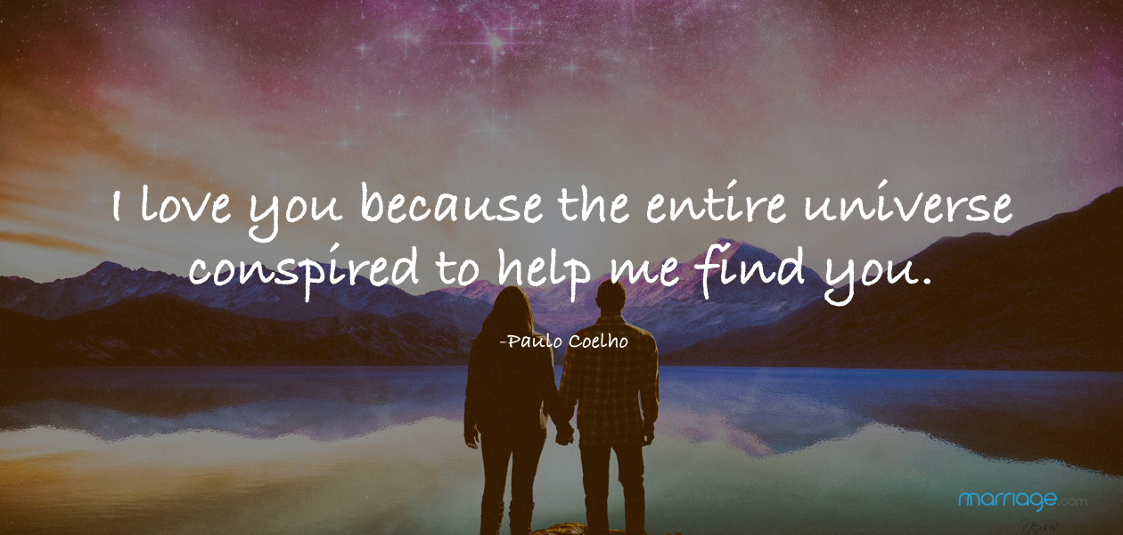 I love you because the entire universe conspired to help me find you.     -Paulo Coelho