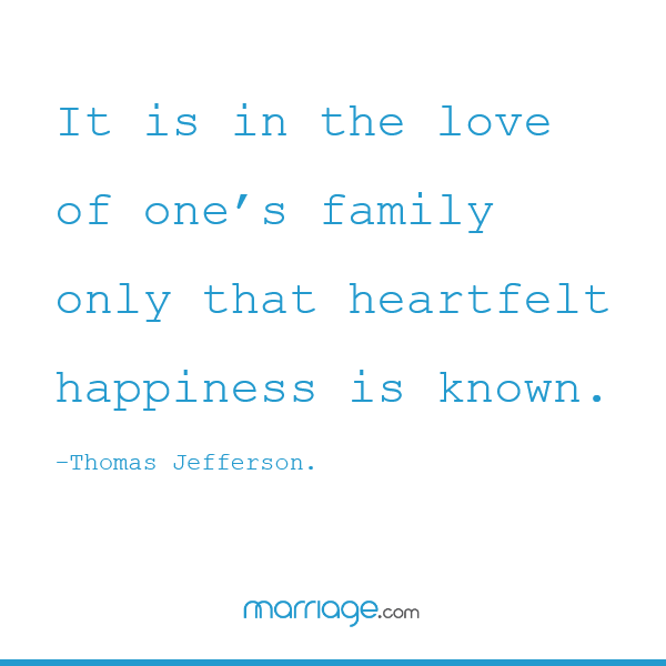 It is in the love of one's family only that heartfelt happiness is known. – Thomas Jefferson.