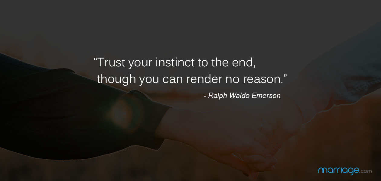 """Trust your instinct to the end, though you can render no reason."" ―Ralph Waldo Emerson"