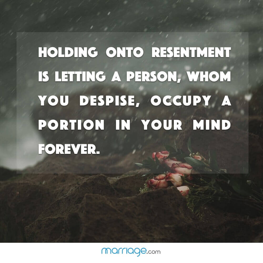 Holding onto resentment is letting a person, whom you despise, occupy a portion in your mind forever.