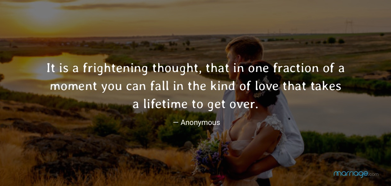 It is a frightening thought, that in one fraction of a moment you can fall in the kind of love that takes a lifetime to get over. — Anonymous