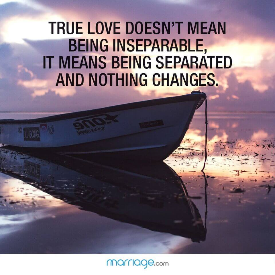 True love doesn't mean being inseparable, it means being separated and nothing changes.