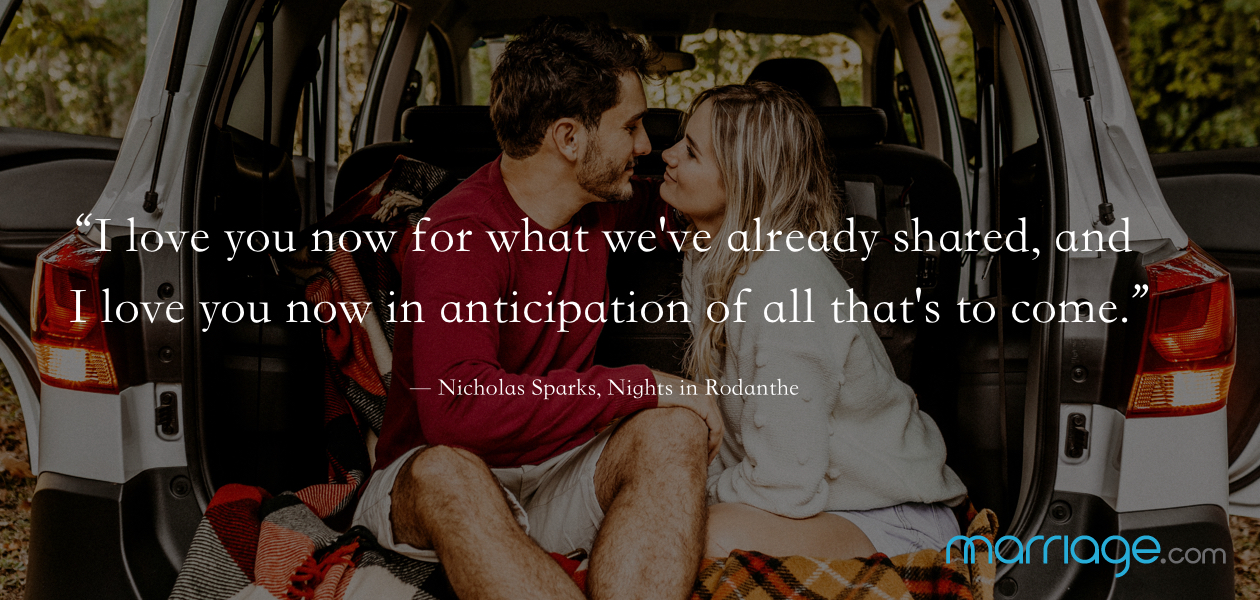 """I love you now for what we've already shared, and I love you now in anticipation of all that's to come.""  ― Nicholas Sparks, Nights in Rodanthe"