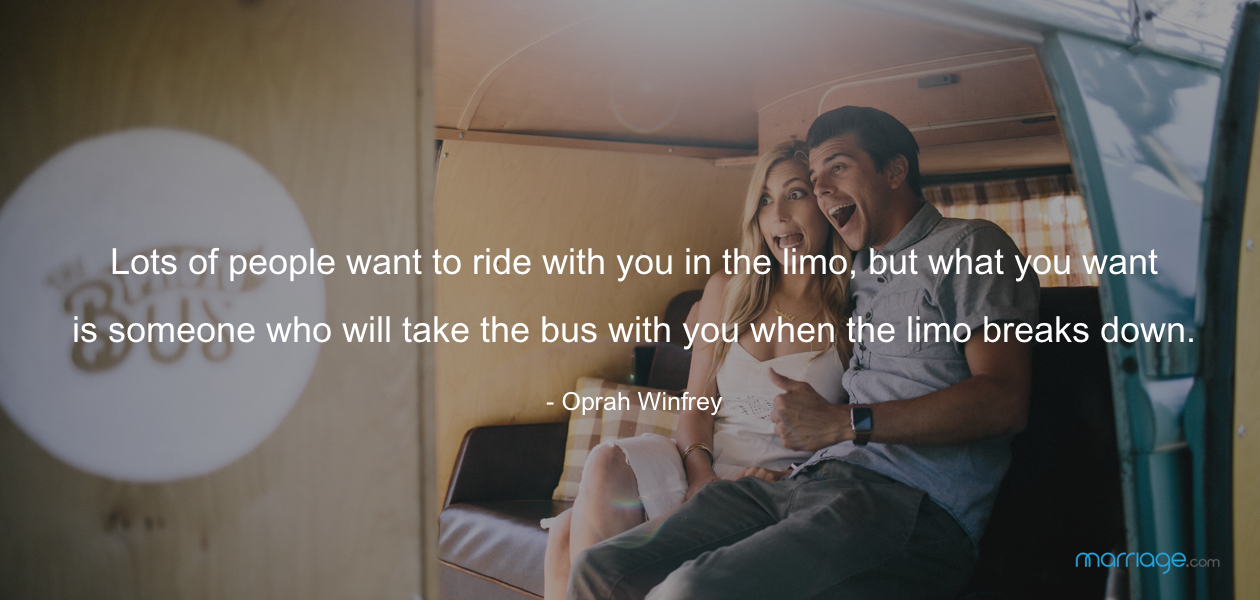 Lots of people want to ride with you in the limo, but what you want is someone who will take the bus with you when the limo breaks down. - Oprah Winfrey