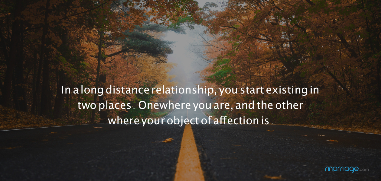 In a long distance relationship, you start existing in two places. One where you are, and the other where your object of affection is.