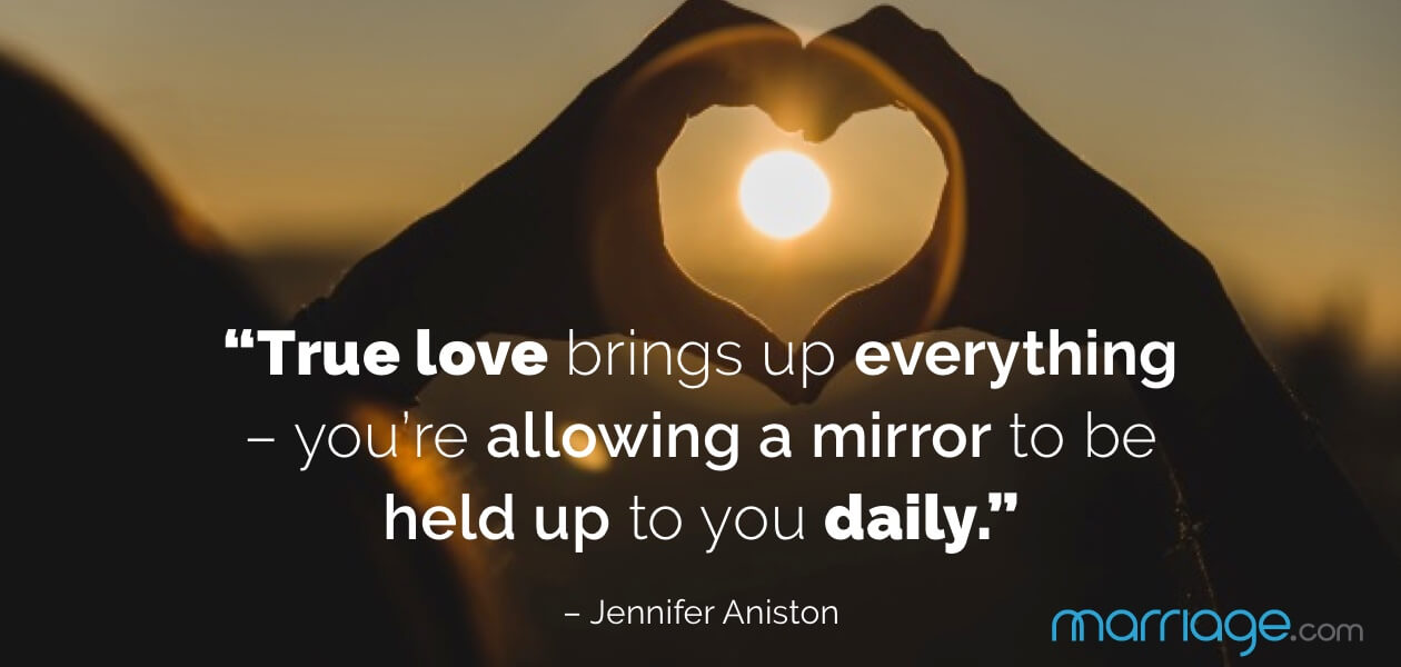 """True love brings up everything – you're allowing a mirror to be held up to you daily."" – Jennifer Aniston"