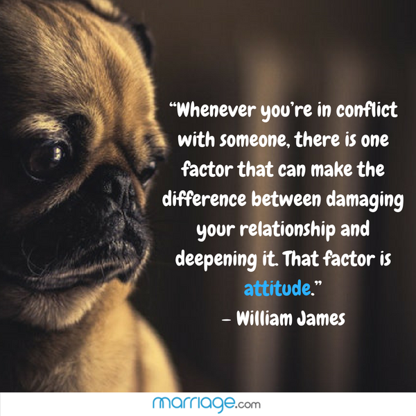 """Whenever you're in conflict with someone, there is one factor that can make the difference between damaging your relationship and deepening it. That factor is attitude."" –  William James"