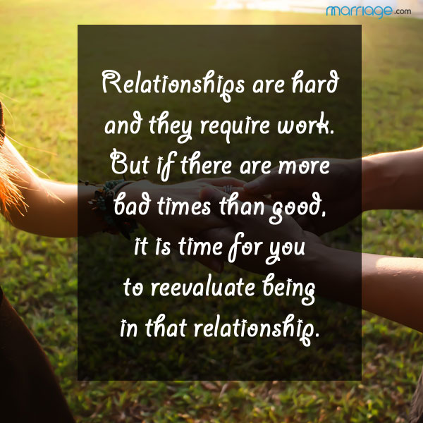 Relationships are hard and they require work.  But if there are more bad times than good, it is time for you to reevaluate being in that relationship.