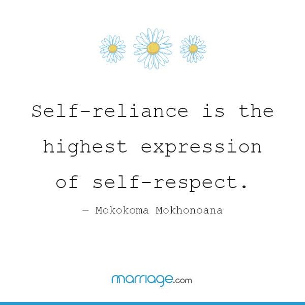 Self-reliance is the highest expression of self-respect. ― Mokokoma Mokhonoana