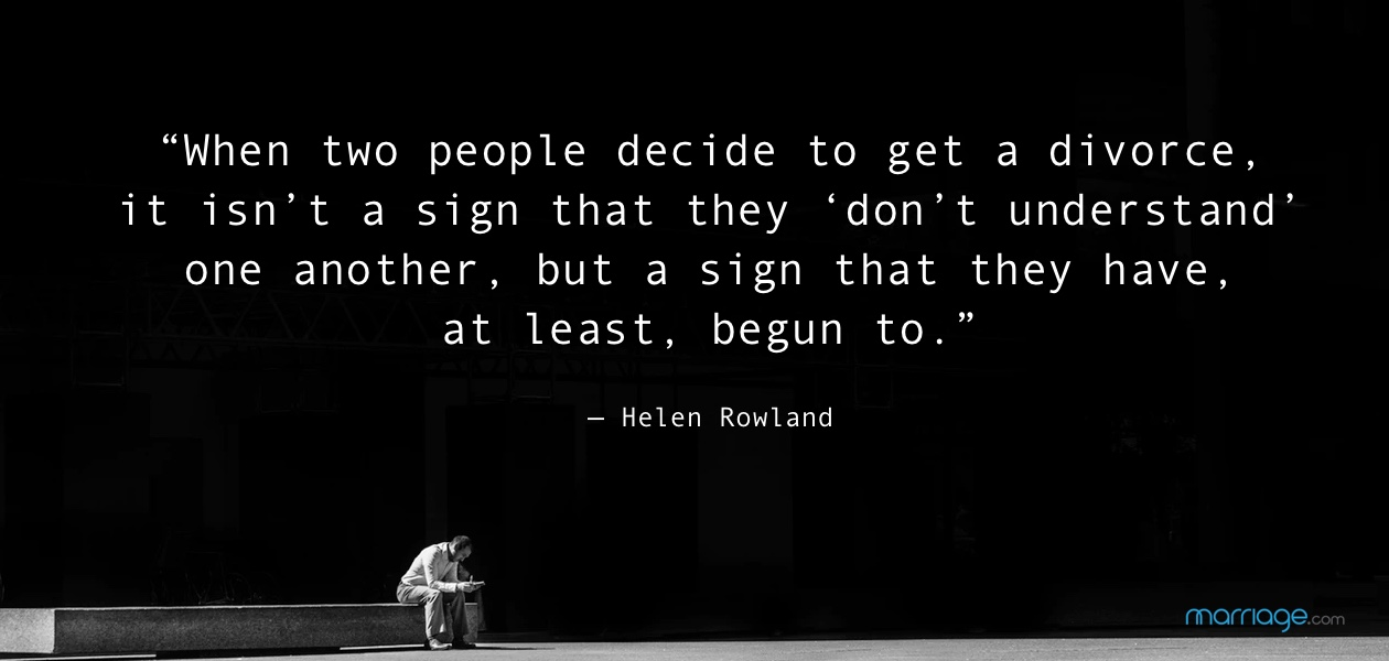 """When two people decide to get a divorce, it isn't a sign that they 'don't understand' one another, but a sign that they have, at least, begun to."" — Helen Rowland"