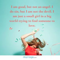 I am good, but not an angel. I do sin, but i am not the devil. I am just a small girl in a big world trying to find someone to love.