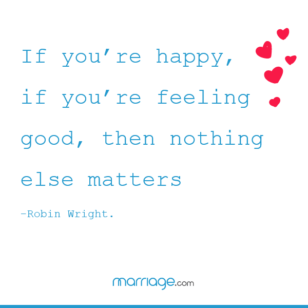 If you're happy, if you're feeling good, then nothing else matters. — Robin Wright.