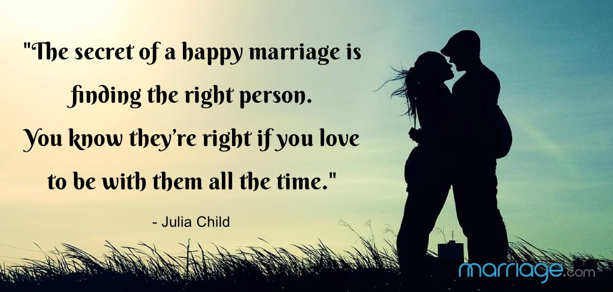 ""\""""The secret of a happy marriage is finding the right person. You know they're right if you love to be with them all the time."""" - Julia Child""1260|600|?|en|2|1d336d498a57b200eccf2a5b3b853072|False|UNLIKELY|0.34234920144081116