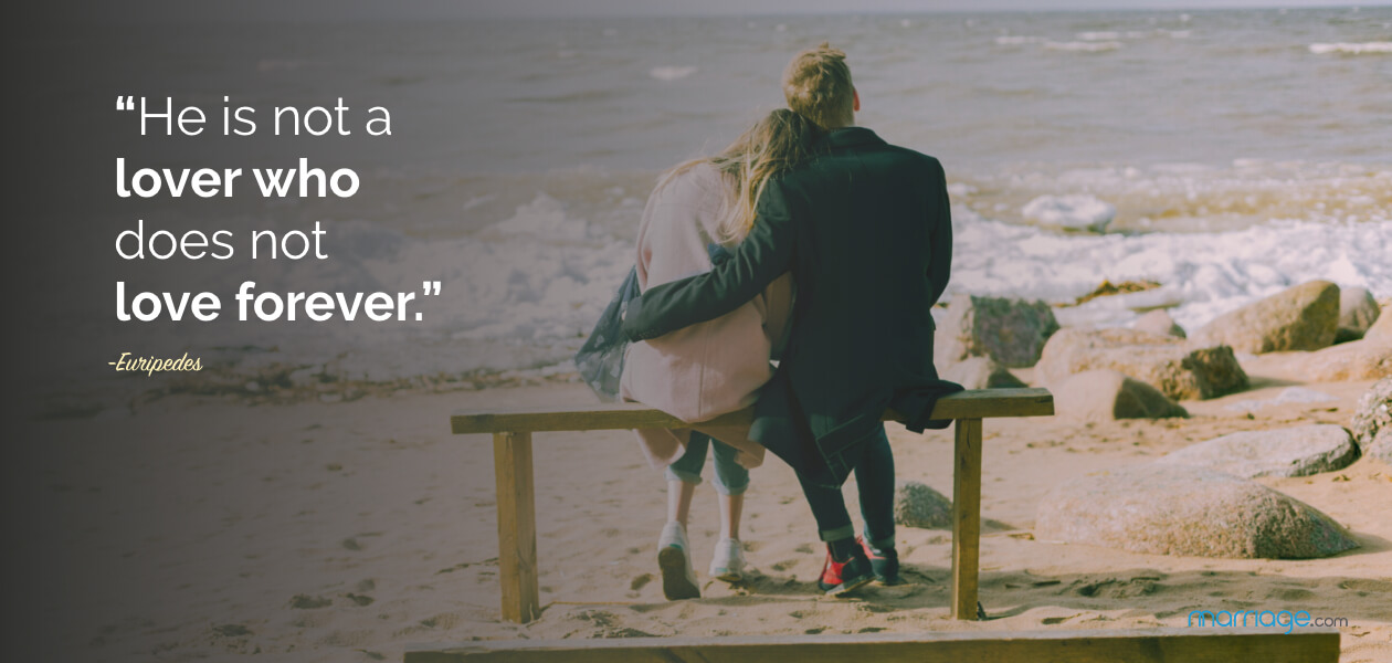 """""""He is not a lover who does not love forever."""" -Euripedes"""