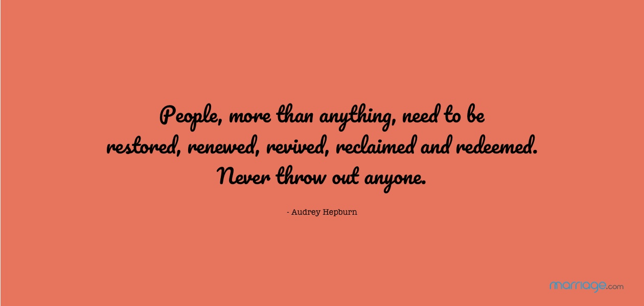 People, more than anything, need to be restored, renewed, revived, reclaimed and redeemed. Never throw out anyone- Audrey Hepburn