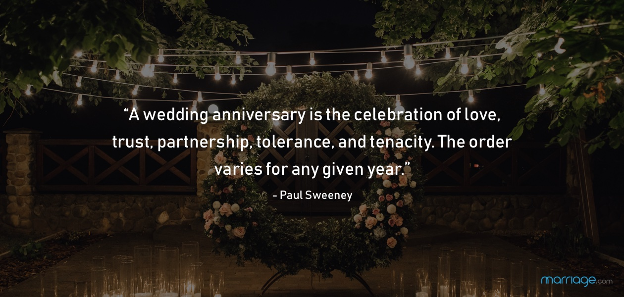"""A wedding anniversary is the celebration of love, trust, partnership, tolerance, and tenacity. The order varies for any given year."" - Paul Sweeney"