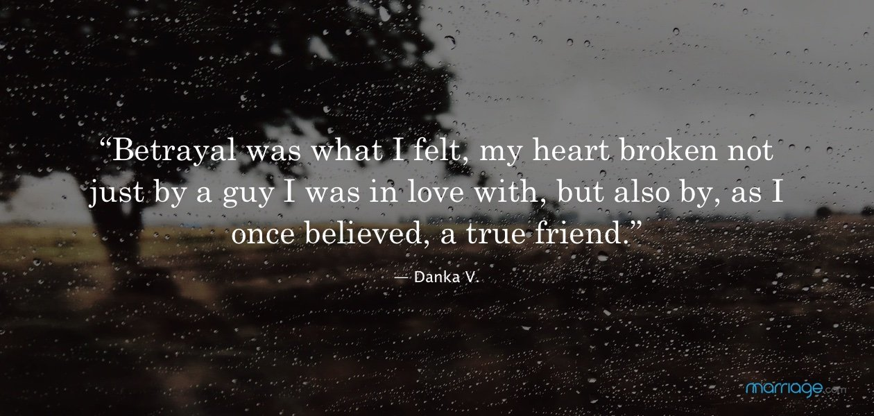 """Betrayal was what I felt, my heart broken not just by a guy I was in love with, but also by, as I once believed, a true friend."" — Danka V."