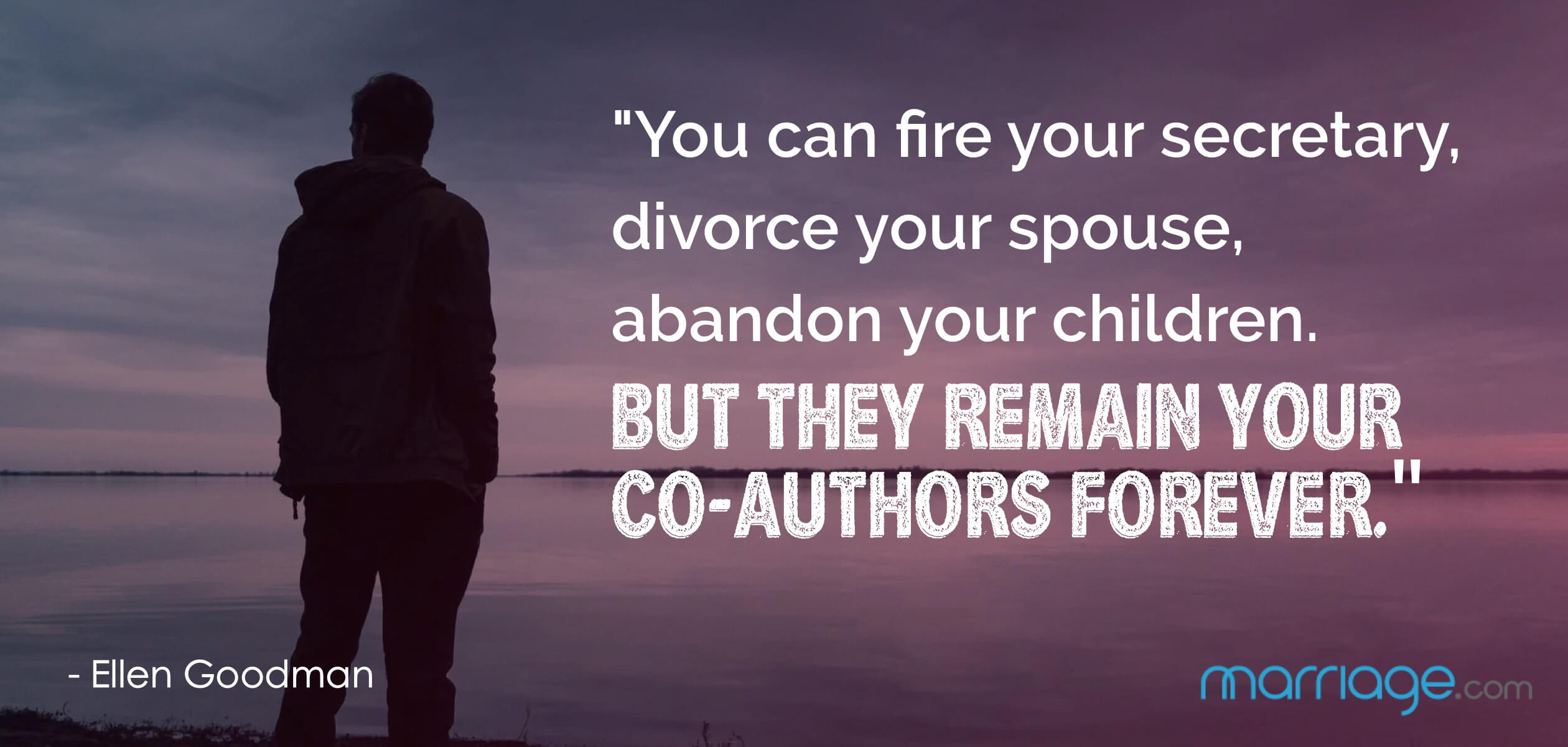 """You can fire your secretary, divorce your spouse, abandon your children. But they remain your co-authors forever.\"" - Ellen Goodman"