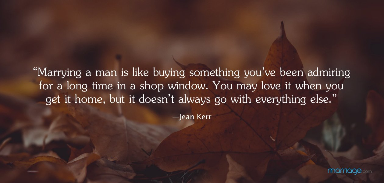 """Marrying a man is like buying something you've been admiring for a long time in a shop window. You may love it when you get it home, but it doesn't always go with everything else."" —Jean Kerr"