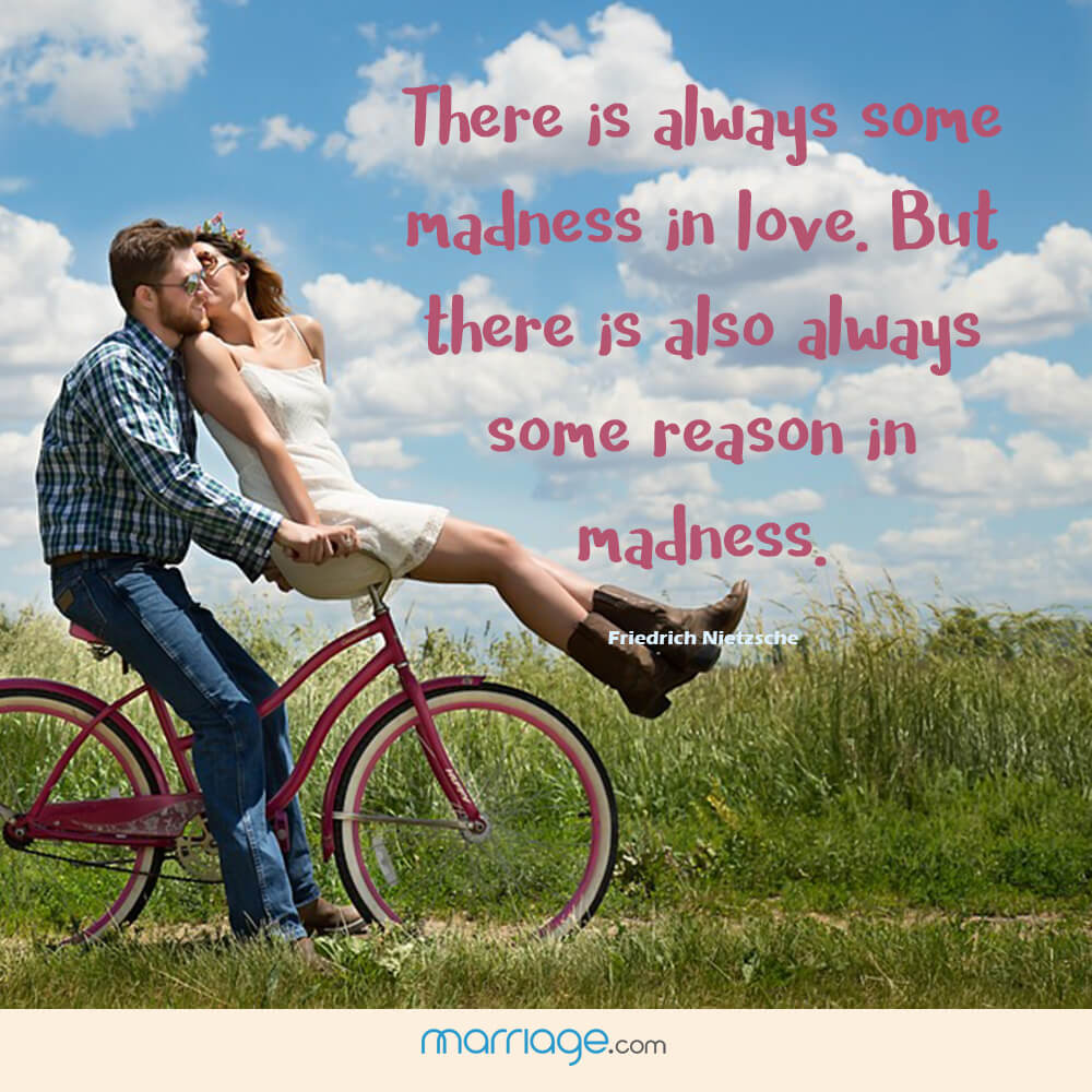 There is always some madness in love. But there is also always some reason in madness. - Friedrich Nietzsche
