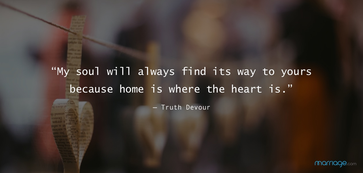 """My soul will always find its way to yours because home is where the heart is."" — Truth Devour"