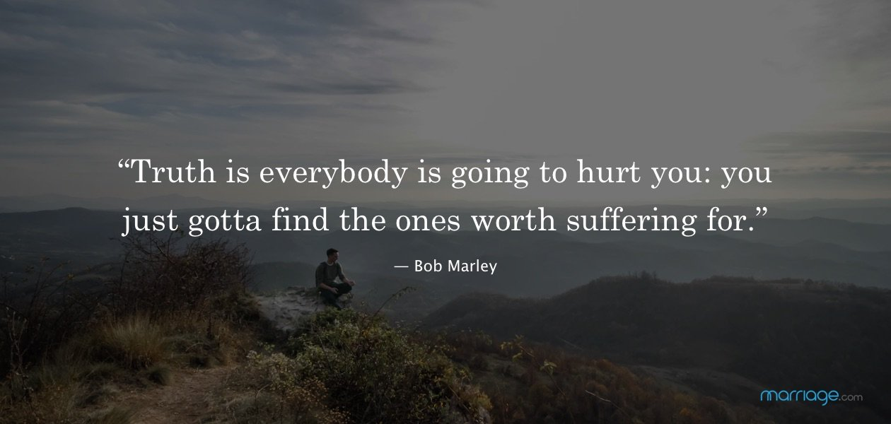 """""""Truth is everybody is going to hurt you: you just gotta find the ones worth suffering for."""" ― Bob Marley"""