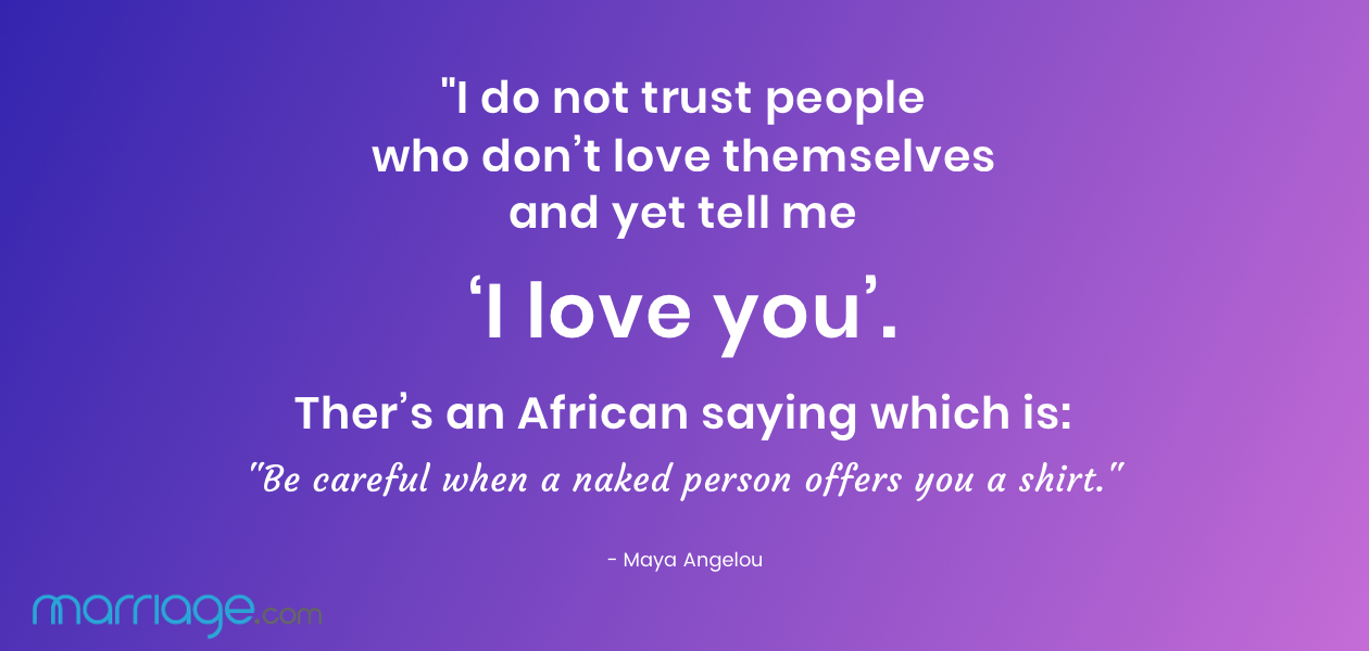"""I do not trust people who don't love themselves and yet tell me 'I love you'. Ther's an African saying which is: Be careful when a naked person offers you a shirt.\"" - Maya Angelou"