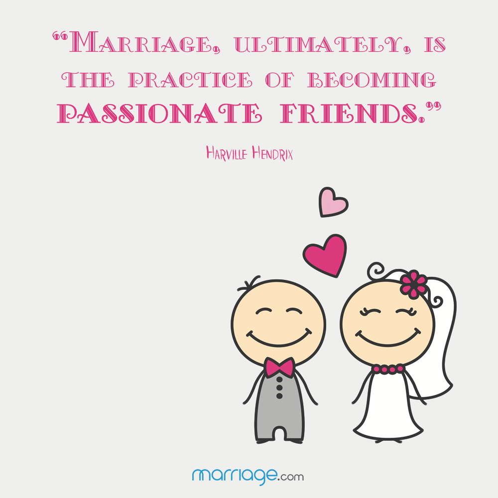 """Marriage, ultimately, is the practice of becoming passionate friends\"" -Harville Hendrix"