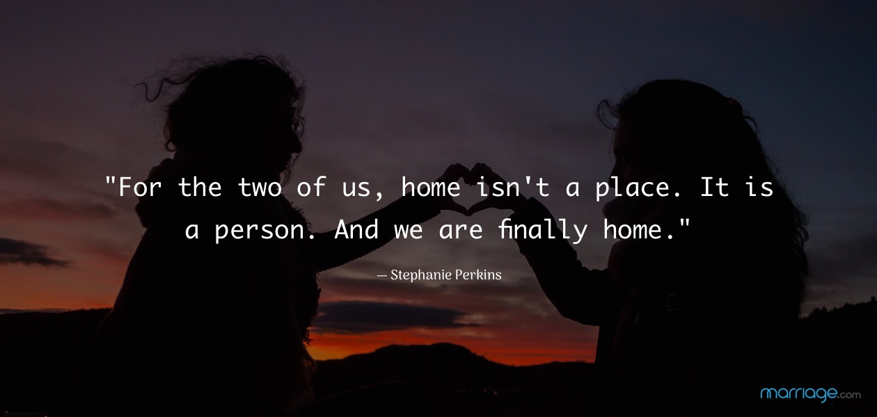 """For the two of us, home isn\'t a place. It is a person. And we are finally home.\"" — Stephanie Perkins"