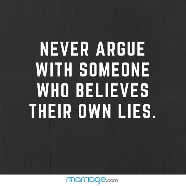 Never argue with someone who believes their own lies.