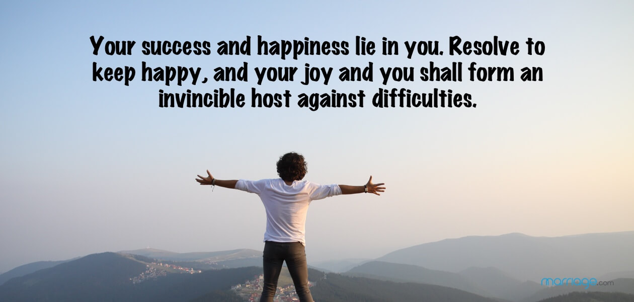 Your success and happiness lie in you. Resolve to keep happy, and your joy and you shall form an invincible host against difficulties.