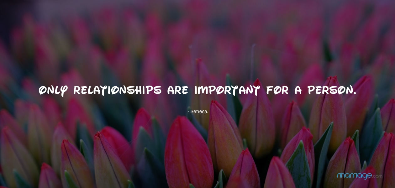 Only relationships are important for a person. - Seneca
