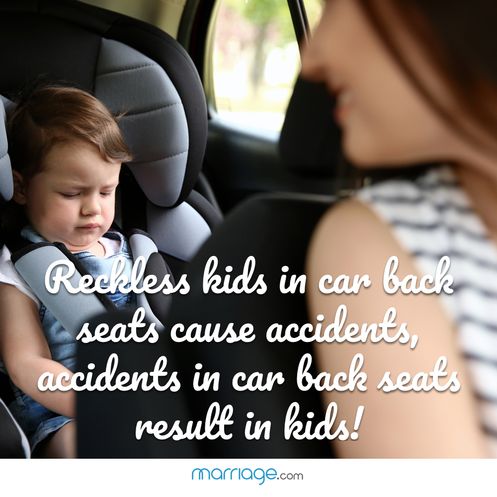 Reckless kids in car back seats cause accidents, accidents in car back seats result in kids!