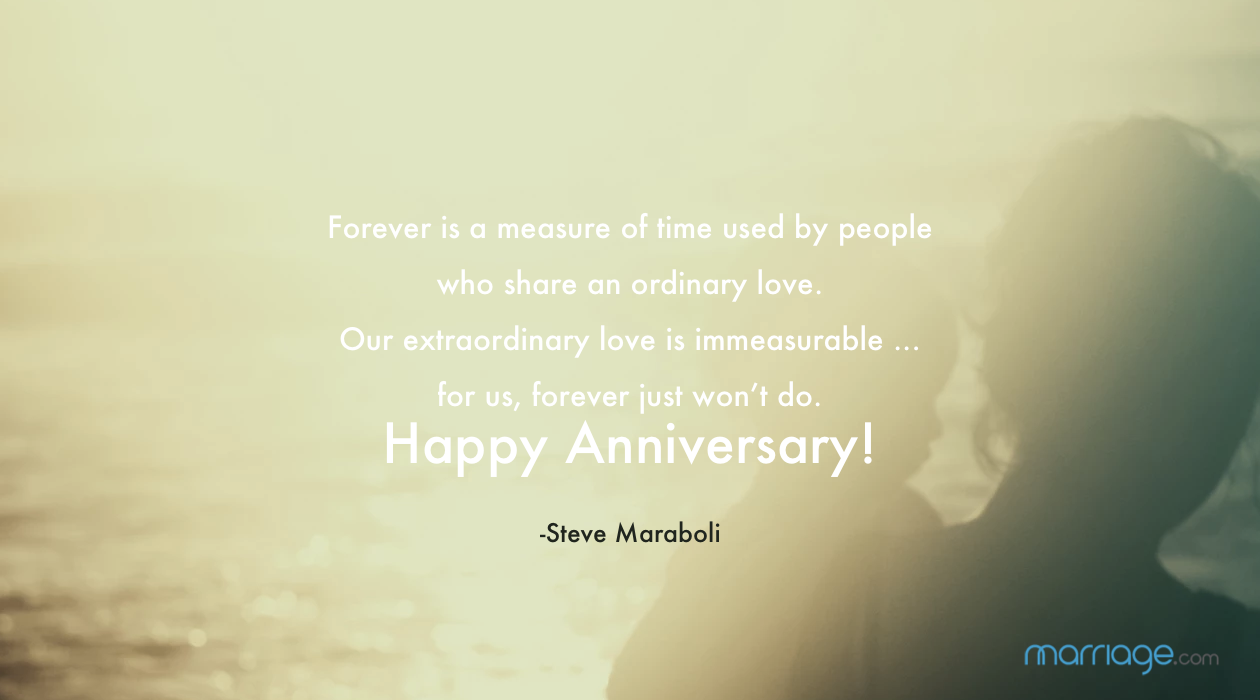 Forever is a measure of time used by people who share an ordinary love. Our extraordinary love is immeasurable ... for us, forever just won't do. Happy Anniversary! -Steve Maraboli