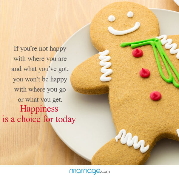 If you're not happy with where you are and what you've got, you won't be happy with where you go or what you get. Happiness is a choice for today